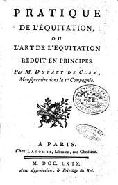 Pratique de l'équitation, ou l'art de l'équitation réduit en principes. Par M. Dupaty de Clam, mousquetaire dans la 1. Compagnie