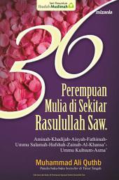 36 Perempuan Mulia di Sekitar Rasulullah Saw: Aminah-Khadijah-Aisyah-Fatimah-Ummu Salamah-Hafshah-Zainab-Al-Khansa'-Ummu Kultsum-Asma'