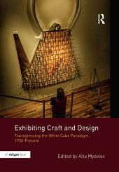 Exhibiting Craft and Design: Transgressing the White Cube Paradigm, 1930–Present