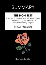 SUMMARY - The Mom Test: How To Talk To Customers Learn If Your Business Is A Good Idea When Everyone Is Lying To You By Rob Fitzpatrick