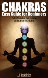 Chakras Easy Guide for Beginners: Chakra Meditation, Understanding and Balancing
