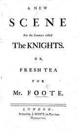 A new Scene for the comedy called The Knights; or, Fresh Tea for Mr. Foote