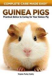 Guinea Pigs: Complete Care Made Easy-Practical Advice To Caring For your Guinea Pig