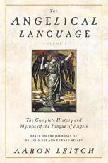 The Angelical Language: The complete history and mythos of the tongue of angels