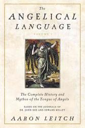The Angelical Language The Complete History And Mythos Of The Tongue Of Angels Book PDF