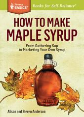 How to Make Maple Syrup: From Gathering Sap to Marketing Your Own Syrup. A Storey BASICS® Title