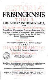 Historiae Frisingensis ... cum erudito orbe communicantur a P. Carolo Meichelbeck ... tomus 1. \-2.! - Augustæ Vindel. et Græcii sumptibus Philippi, Martini et Joannis Veith, fratrum, 1724-1729: Pars altera instrumentaria, in qua plùs quàm quadringenta instrumenta pontificum, cardinalium, metropolitanorum ... cum erudito orbe communicantur a P. Carolo Meichelbeck .., Volume 4