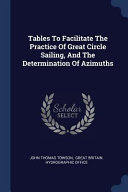 Tables to Facilitate the Practice of Great Circle Sailing, and the Determination of Azimuths