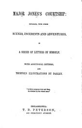 Major Jones's Courtship and Travels: Comprising All the Scenes, Incidents and Adventures of His Courtship, in a Series of Letters by Himself; as Well as the Humorous Narrative of His Travels from Georgia to Canada, and Back, Together with His Experience in Each Town He Passed Through, Volume 1, Parts 1-2