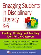 Engaging Students in Disciplinary Literacy, K-6: Reading, Writing, and Teaching Tools for the Classroom