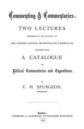 Commenting & Commentaries: Two Lectures Addressed to the Students of the Pastors' College, Metropolitan Tabernacle, Together with a Catalogue of Biblical Commentaries and Expositions