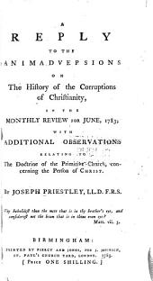 A Reply to the Animadversions on the History of the Corruptions of Christianity: In the Monthly Review for June, 1783; with Additional Observations Relating to the Doctrine of the Primitive Church, Concerning the Person of Christ