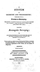 A System of Geometry and Trigonometry: Together with a Treatise on Surveying : Teaching Various Ways of Taking the Survey of a Field : Also to Protract the Same and Find the Area : Likewise, Rectangular Surveying, Or, an Accurate Method of Calculating the Area of Any Field Arithmetically, Without the Necessity of Plotting it : to the Whole are Added Several Mathematical Tables, with a Particular Explanation and the Manner of Using Them : Compiled from Various Authors
