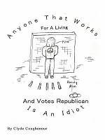 Anyone That Works for a Living and Votes Republican Is an Idiot PDF