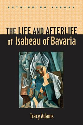 The Life and Afterlife of Isabeau of Bavaria PDF
