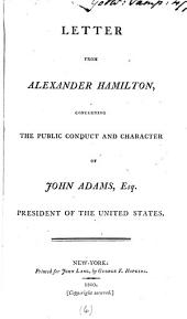 Letter from Alexander Hamilton,: Concerning the Public Conduct and Character of John Adams, Esq. President of the United States..