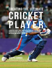 Creating the Ultimate Cricket Player: Learn the Secrets and Tricks Used By the Best Professional Cricket Players and Coaches to Improve Your Conditioning, Nutrition, and Mental Toughness