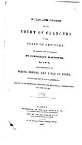 Rules and Orders of the Court of Chancery of the State of New York, as Revised and Established by Chancellor Walworth, in 1837,: With Precedents of Writs, Orders, and Bills of Costs, Approved by the Chancellor, and Notes of Decisions, Showing the Practical Construction of the Rules