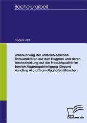 Untersuchung der unterschiedlichen Einflussfaktoren auf den Flugplan und deren Wechselwirkung auf die Produktqualität im Bereich Flugzeugabfertigung (Ground Handling Aircraft) am Flughafen München