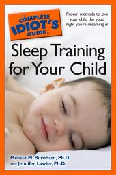 The Complete Idiot's Guide to Sleep Training Your Child: Proven Methods to Give Your Child the Good Night You're Dreaming Of