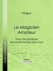 Le Magicien Amateur: Tours de physique amusante faciles pour tous