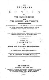 The Elements of Euclid: Viz. the First Six Books, with the Eleventh and Twelfth. In which the Corrections of Dr. Simson are Generally Adopted, But the Errors Overlooked by Him are Corrected, and the Obscurities of His and Other Editions Explained. Also Some of Euclid's Demonstrations are Restored, Others Made Shorter and More General, and Several Useful Propositions are Added. Together with Elements of Plane and Spherical Trigonometry, and a Treatise on Practical Geometry