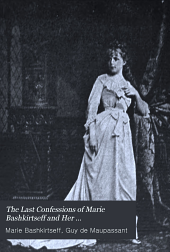 The Last Confessions of Marie Bashkirtseff and Her Correspondence with Guy de Maupassant