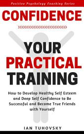 Confidence: Your Practical Training: How to Develop Healthy Self Esteem and Deep Self Confidence to Be Successful and Become True Friends with Yourself