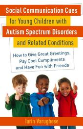 Social Communication Cues for Young Children with Autism Spectrum Disorders and Related Conditions: How to Give Great Greetings, Pay Cool Compliments and Have Fun with Friends