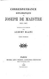Correspondance diplomatique de Joseph de Maistre 1811 - 1817: Recueillie et publiée par Albert Blanc. I, Volume1