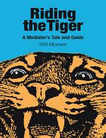 Riding the Tiger: A Mediator's Tale and Guide