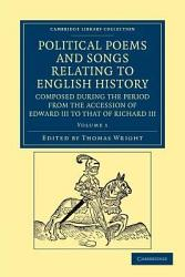 Political Poems And Songs Relating To English History Composed During The Period From The Accession Of Edward Iii To That Of Richard Iii Book PDF