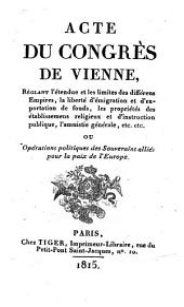 Acte Du Congrès De Vienne, Réglant l'étendue et les limites des différens Empires, la liberté d'emigration et d'exportation de fonds, les propriétés des établissemens religieux et d'instruction publique, l'amnistie générale, etc. etc.
