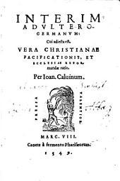 Interim Advltero-Germanvm: Cui adiecta est, Vera Christianae Pacificationis, Et Ecclesiae Reformandae ratio