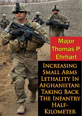 Increasing Small Arms Lethality In Afghanistan  Taking Back The Infantry Half Kilometer PDF