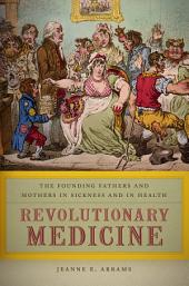 Revolutionary Medicine: The Founding Fathers and Mothers in Sickness and in Health