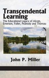 Transcendental Learning: The Educational Legacy of Alcott, Emerson, Fuller, Peabody and Thoreau