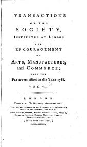 Transactions of the Society, Instituted at London for the Encouragement of Arts, Manufactures and Commerce. The 2. Ed: Volume 6