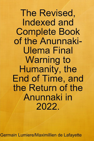 The Revised  Indexed and Complete Book of the Anunnaki Ulema Final Warning to Humanity  the End of Time  and the Return of the Anunnaki In 2022