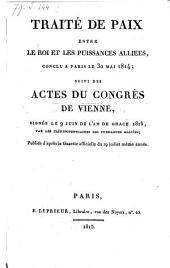 Traite de paix entre le roi et les puissances alliees, conclu a Paris le 30 mai 1814; suivi des actes du congres de Vienne, signes le 9 juin de l'an de grace 1815, par les plenipotentiaires des puissances alliees