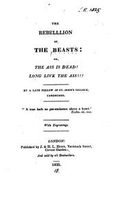 The rebellion of the beasts: or, The ass is dead! long live the ass!!! By a late fellow of St. John's college, Cambridge [J.H.L. Hunt?].