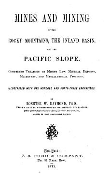 Mines and Mining of the Rocky Mountains  the Inland Basin  and the Pacific Slope Comprising Treatises on Mining Law  Mineral Deposits  Machinery  and Metallurgical Processes by Rossiter W  Raymond PDF