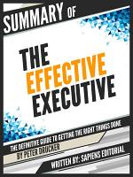 Summary Of  The Effective Executive  The Definitive Guide To Getting The Right Things Done   By Peter Drucker  PDF