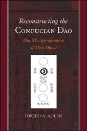 Reconstructing the Confucian Dao: Zhu Xi's Appropriation of Zhou Dunyi