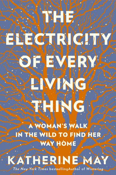 Download The Electricity of Every Living Thing  A Woman s Walk in the Wild to Find Her Way Home Book