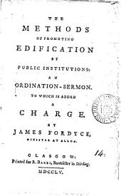 The Methods of Promoting Edification by Public Institutions: An Ordination-sermon. To which is Added a Charge. By James Fordyce, ...