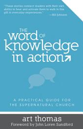 The Word of Knowledge in Action: A Practical Guide for the Supernatural Church