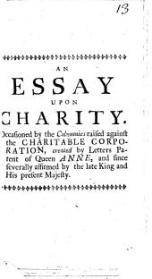An Essay Upon Charity: Occasioned by the Calumnies Raised Against the Charitable Corporation, ... Written by Mr. Asgill, ...