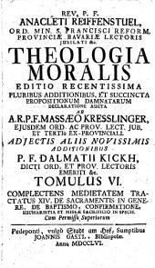 Theologia Moralis: Complectens Meditatem Tractatus XIV. De Sacramentis In Genere, De Baptismo, Confirmatione, Eucharistia Et Missae Sacrificio In Specie. 6