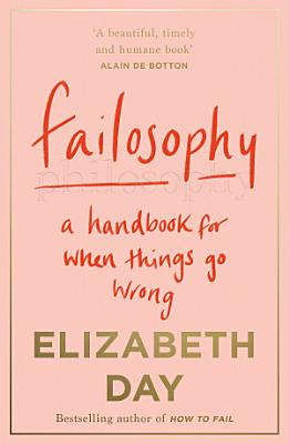 Failosophy  A Handbook For When Things Go Wrong